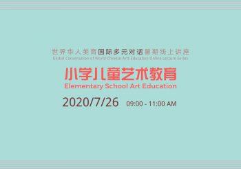 世界华人美育国际多元对话暑期线上讲座——小学儿童艺术教育