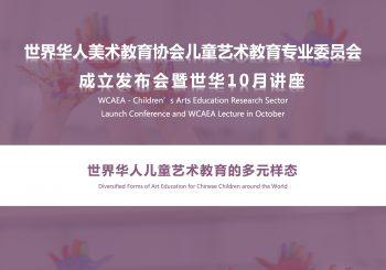 世界华人美术教育协会儿童艺术教育专业委员会成立发布会暨世华10月讲座